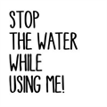 Stop The Water While Using Me!